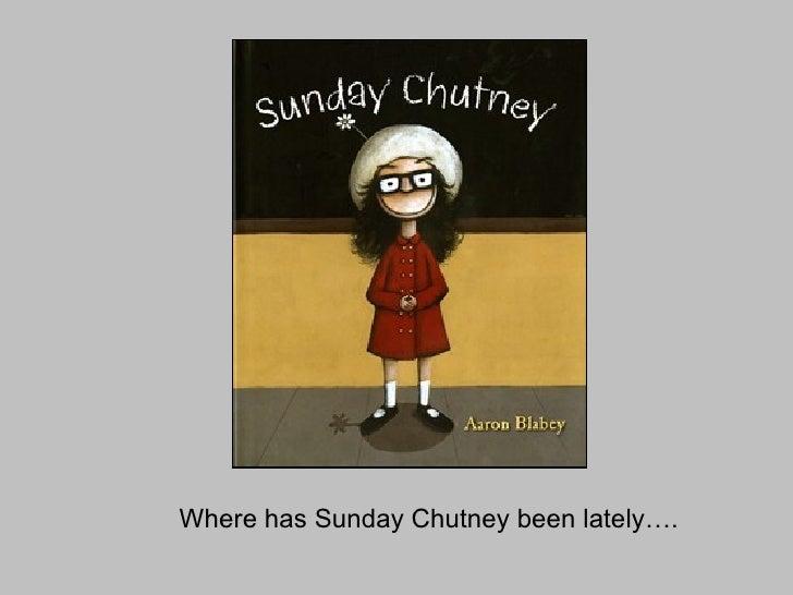 Where has Sunday Chutney been lately….