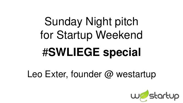 Sunday Night pitch   for Startup Weekend   #SWLIEGE specialLeo Exter, founder @ westartup