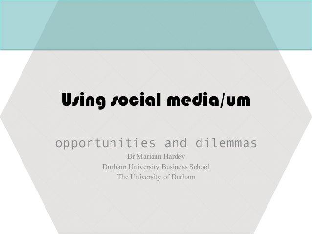 Using social media/um opportunities and dilemmas Dr Mariann Hardey Durham University Business School The University of Dur...