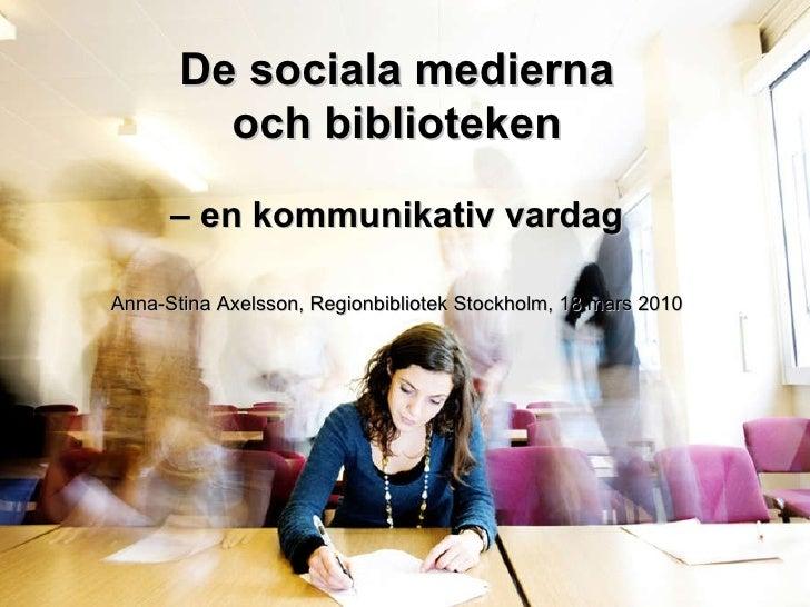 De sociala medierna och biblioteken –  en kommunikativ vardag Anna-Stina Axelsson, Regionbibliotek Stockholm, 18 mars 2010