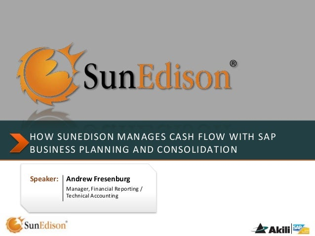 HOW SUNEDISON MANAGES CASH FLOW WITH SAP BUSINESS PLANNING AND CONSOLIDATION Speaker:  Andrew Fresenburg Manager, Financia...