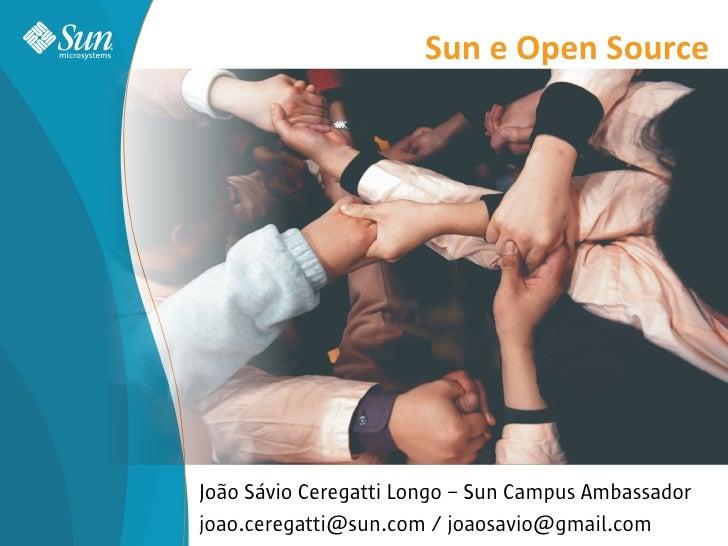Sun e Open Source     João Sávio Ceregatti Longo – Sun Campus Ambassador joao.ceregatti@sun.com / joaosavio@gmail.com     ...