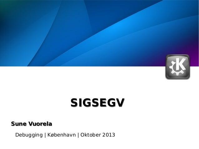 SIGSEGV Sune Vuorela Debugging | København | Oktober 2013