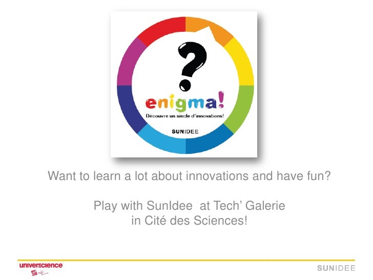 Want to learn a lot about innovations and have fun?          Play with SunIdee at Tech' Galerie                in Cité des...