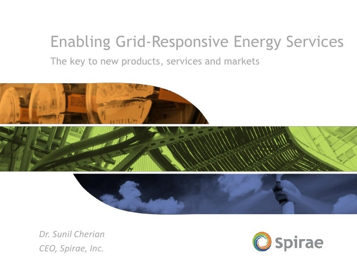 Enabling Grid-Responsive Energy Services  The key to new products, services and marketsDr. Sunil CherianCEO, Spirae, Inc.