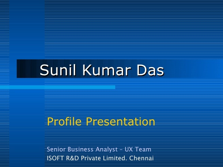 Sunil Kumar Das Profile Presentation Senior Business Analyst – UX Team ISOFT R&D Private Limited. Chennai