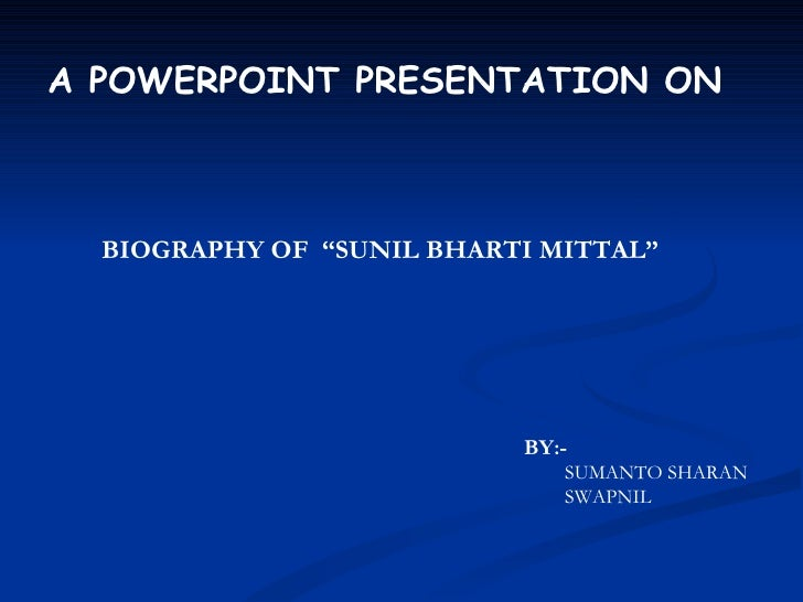 "BIOGRAPHY OF  ""SUNIL BHARTI MITTAL"" A POWERPOINT PRESENTATION ON BY:- SUMANTO SHARAN SWAPNIL"