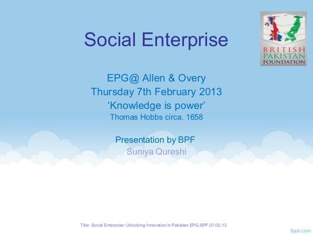 Social Enterprise        EPG@ Allen & Overy     Thursday 7th February 2013        'Knowledge is power'               Thoma...