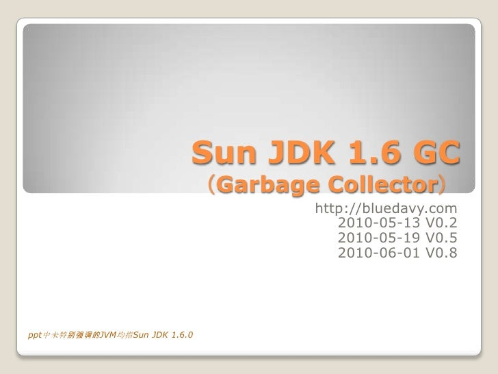 Sun JDK 1.6 GC(Garbage Collector) <br />http://bluedavy.com<br />2010-05-13 V0.2<br /> 2010-05-19 V0.5<br />2010-06-01 V0....