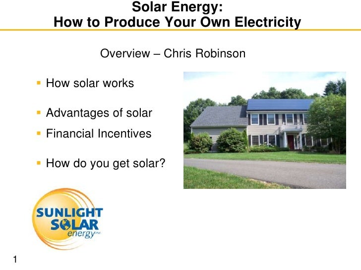 Solar Energy:        How to Produce Your Own Electricity                  Overview – Chris Robinson       How solar works...