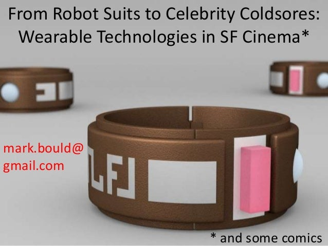 From Robot Suits to Celebrity Coldsores: Wearable Technologies in SF Cinema* mark.bould@ gmail.com * and some comics