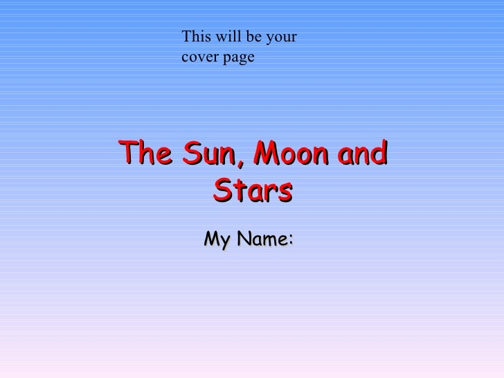 The Sun, Moon and Stars My Name:  This will be your cover page