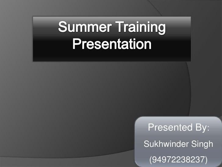 Summer Training Presentation<br />Presented By: Sukhwinder Singh                      (94972238237)<br />