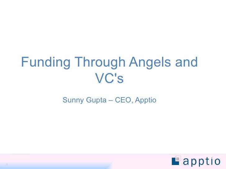 Funding Through Angels and VC's Sunny Gupta – CEO, Apptio