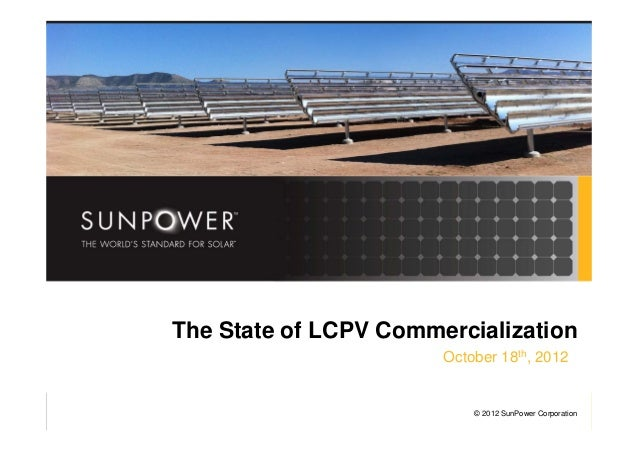 © 2011 SunPower Corporation © 2012 SunPower Corporation The State of LCPV Commercialization October 18th, 2012