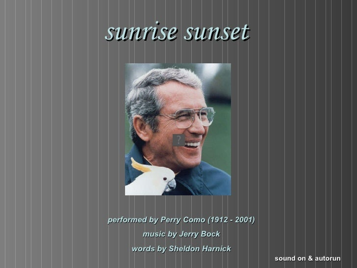 sunrise sunset performed by Perry Como (1912 - 2001) music by Jerry Bock words by Sheldon Harnick sound on & autorun