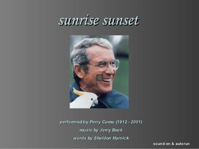 sunrise sunsetperformed by Perry Como (1912 - 2001)        music by Jerry Bock      words by Sheldon Harnick              ...