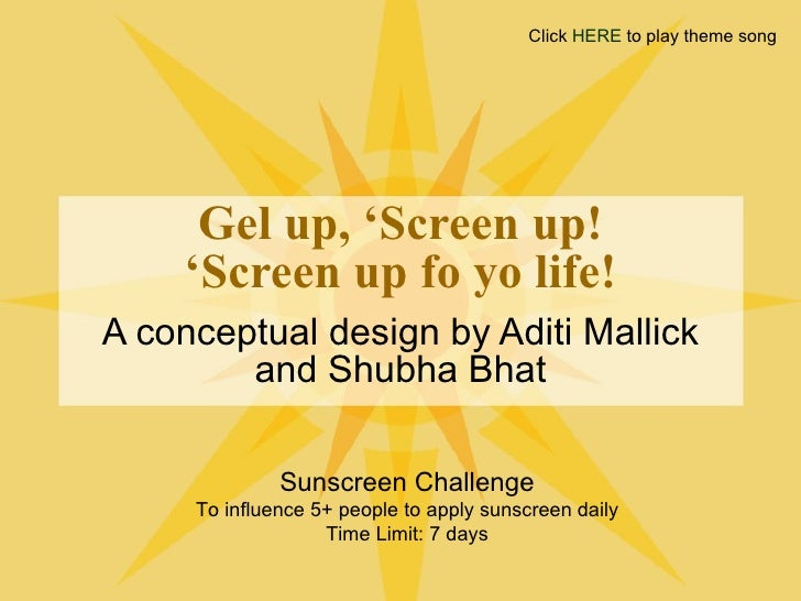 Gel up, 'Screen up! 'Screen up fo yo life! A conceptual design by Aditi Mallick and Shubha Bhat Sunscreen Challenge To inf...