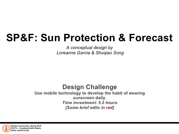 SP&F: Sun Protection & Forecast A conceptual design by  Loreanne Garcia & Shuqiao Song Stanford University, Spring 2010 CS...