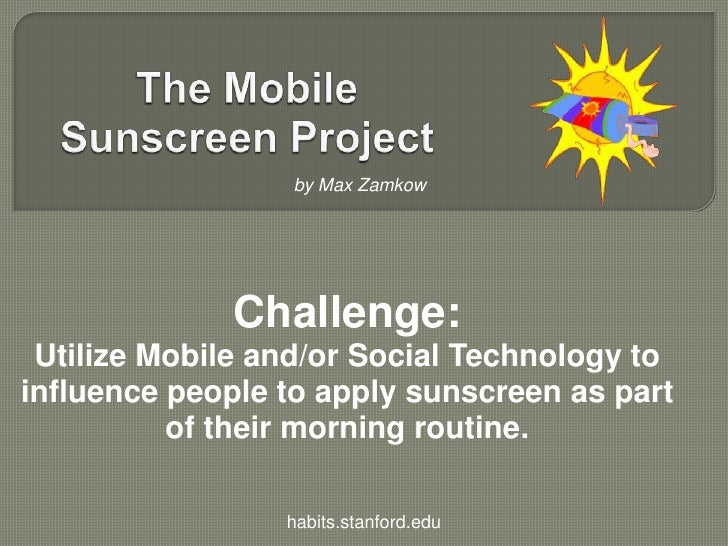 The Mobile Sunscreen Project<br />by Max Zamkow<br />Challenge:<br />Utilize Mobile and/or Social Technology to influence ...