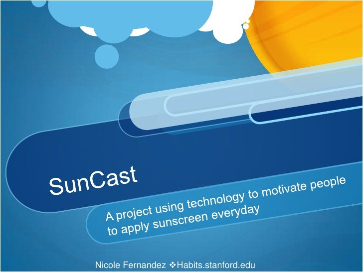 SunCast<br />A project using technology to motivate people to apply sunscreen everyday<br />Nicole Fernandez Habits.stanf...