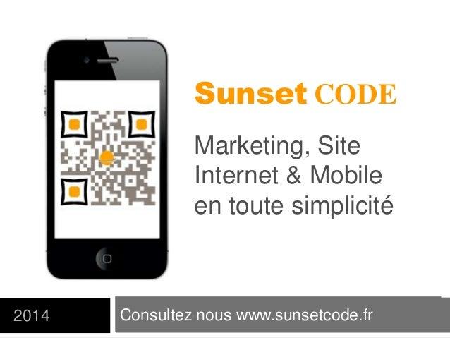 Consultez nous www.sunsetcode.fr2014 Sunset CODE Marketing, Site Internet & Mobile en toute simplicité