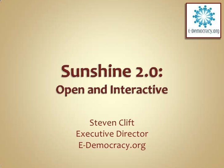 Sunshine 2.0:Open and Interactive<br />Steven Clift<br />Executive Director<br />E-Democracy.org<br />