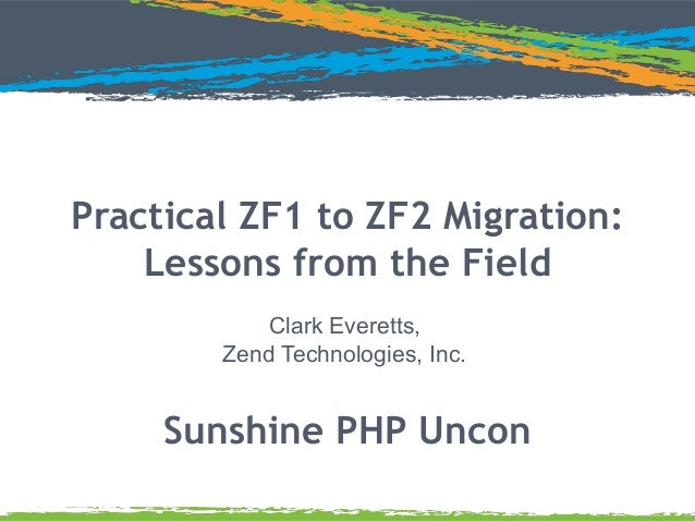Practical ZF1 to ZF2 Migration: Lessons from the Field Clark Everetts, Zend Technologies, Inc.  Sunshine PHP Uncon