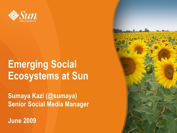 Emerging Social Ecosystems at Sun Sumaya Kazi (@sumaya) Senior Social Media Manager  June 2009