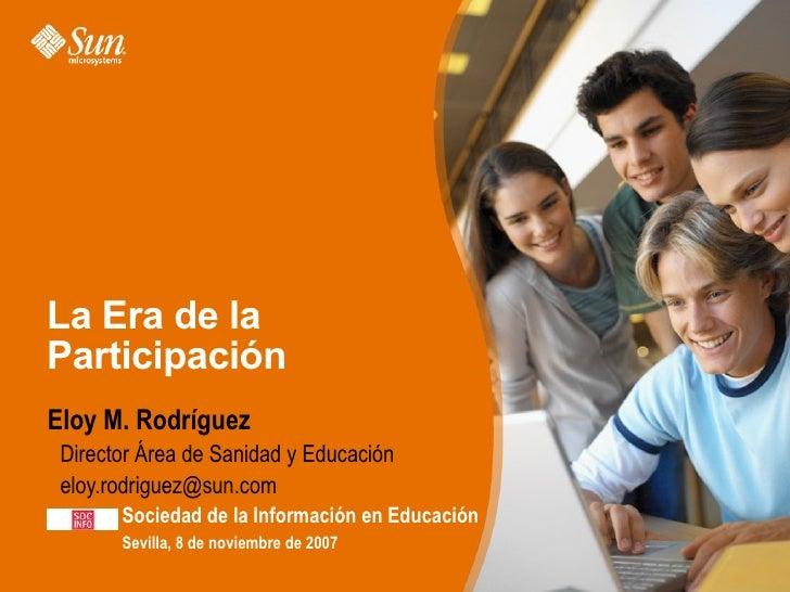 La Era de la Participación Eloy M. Rodríguez >Director Área de Sanidad y Educación >eloy.rodriguez@sun.com         Socieda...