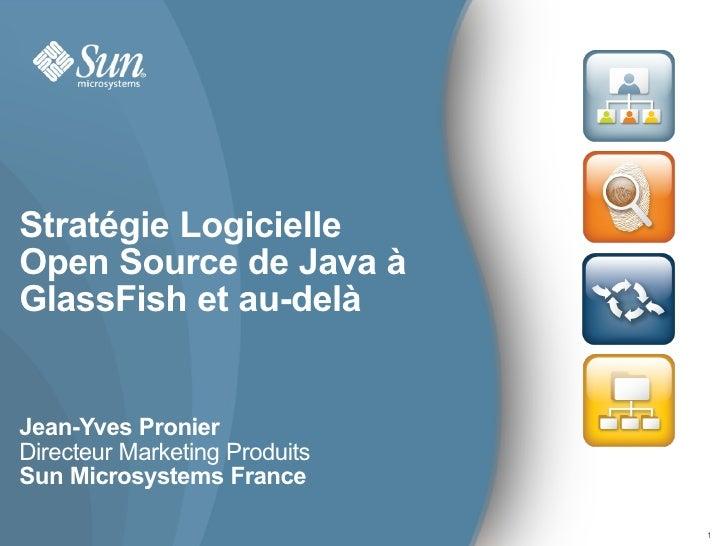 Stratégie Logicielle Open Source de Java à GlassFish et au-delà   Jean-Yves Pronier Directeur Marketing Produits Sun Micro...