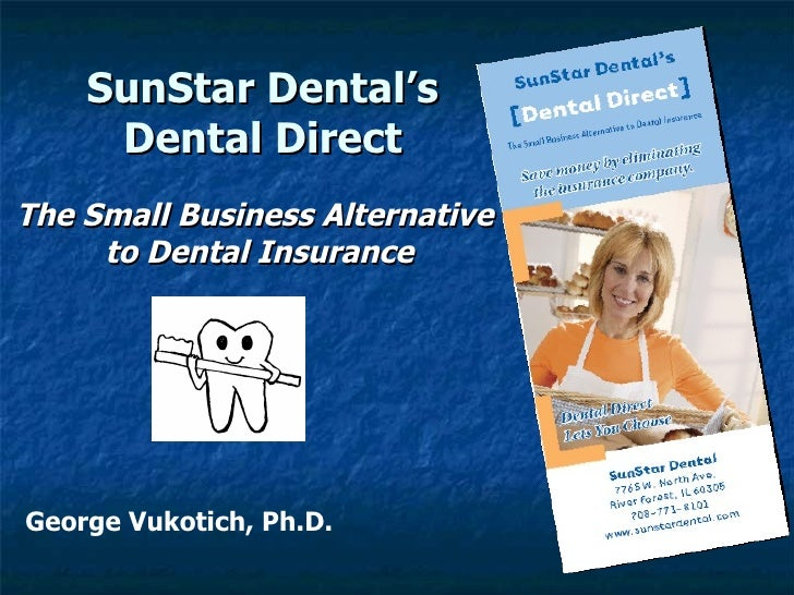 SunStar Dental's Dental Direct George Vukotich, Ph.D. The Small Business Alternative to Dental Insurance