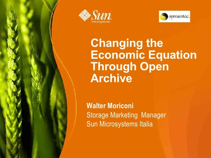 Changing the  Economic Equation  Through Open  Archive  Walter Moriconi Storage Marketing Manager Sun Microsystems Italia ...