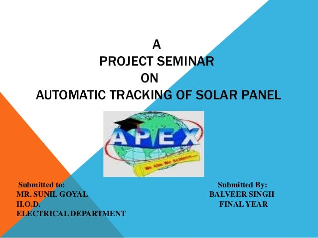 A PROJECT SEMINAR ON AUTOMATIC TRACKING OF SOLAR PANEL  Submitted to: MR. SUNIL GOYAL H.O.D. ELECTRICAL DEPARTMENT  Submit...