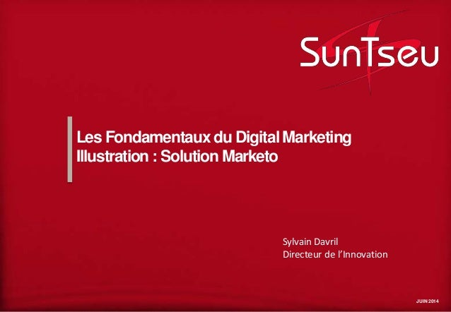 JUIN 2014 Les Fondamentaux du Digital Marketing Illustration : Solution Marketo Sylvain Davril Directeur de l'Innovation