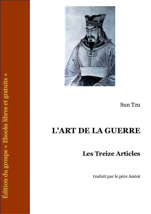 Sun Tzu L'ART DE LA GUERRE Les Treize Articles traduit par le père Amiot Éditiondugroupe«Ebookslibresetgratuits»
