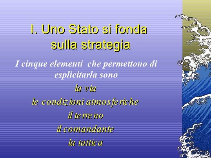 I. Uno Stato si fonda  sulla strategia I cinque elementi  che permettono di esplicitarla sono la via le condizioni atmosfe...