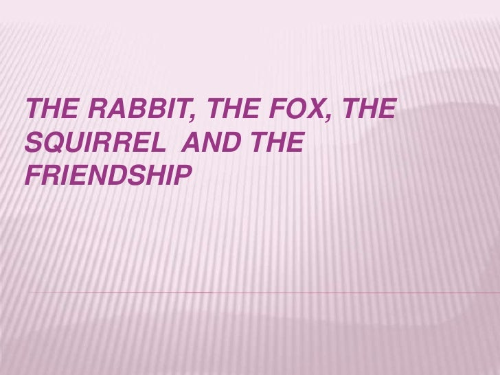 THE RABBIT, THE FOX, THESQUIRREL AND THEFRIENDSHIP