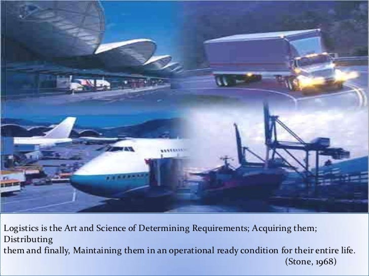 Logistics is the Art and Science of Determining Requirements; Acquiring them;Distributingthem and finally, Maintaining the...