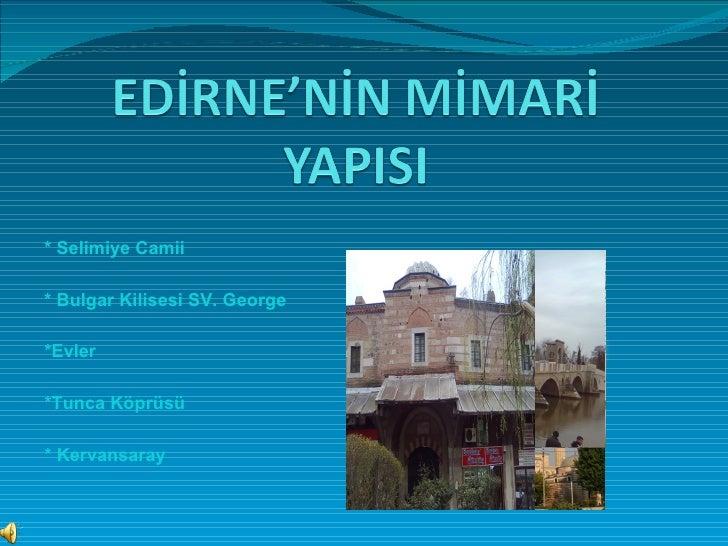 * Selimiye Camii * Bulgar Kilisesi SV. George *Evler *Tunca Köprüsü * Kervansaray