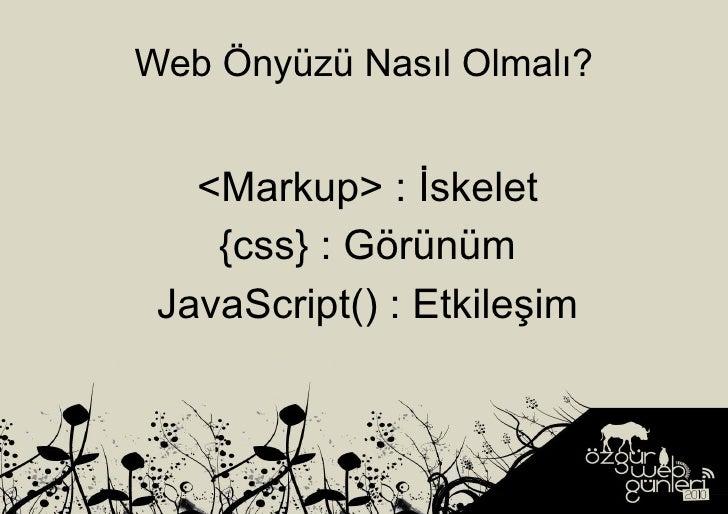 Web Önyüzü Nasıl Olmalı? <Markup> : İskelet {css} : Görünüm JavaScript() : Etkileşim