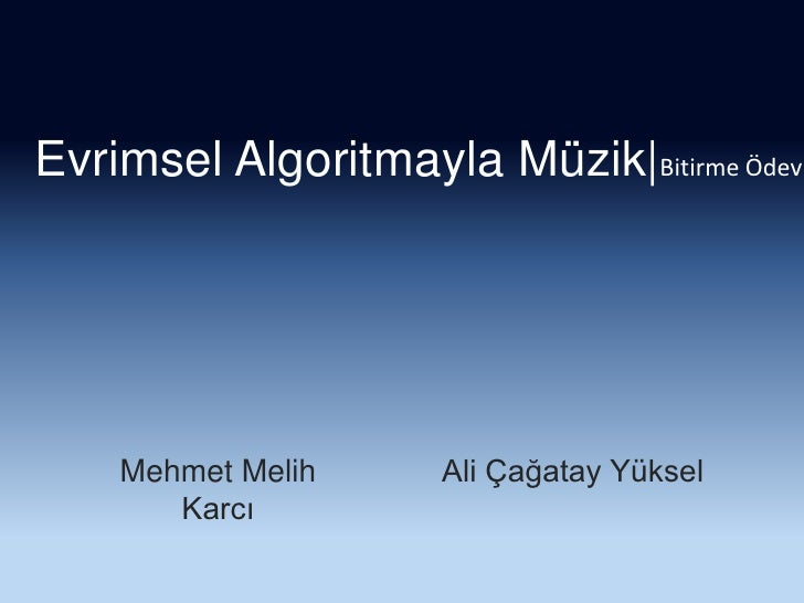 Evrimsel Algoritmayla Müzik|Bitirme Ödevi<br />Mehmet Melih Karcı<br />Ali Çağatay Yüksel<br />