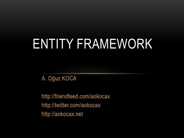 Entity Framework<br />A. Oğuz KOCA<br />http://friendfeed.com/aokocax<br />http://twitter.com/aokocax<br />http://aokocax....