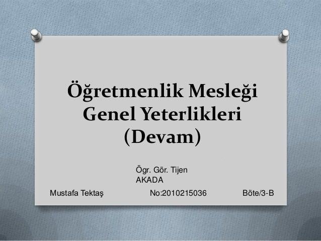 Öğretmenlik MesleğiGenel Yeterlikleri(Devam)Mustafa Tektaş No:2010215036 Böte/3-BÖgr. Gör. TijenAKADA