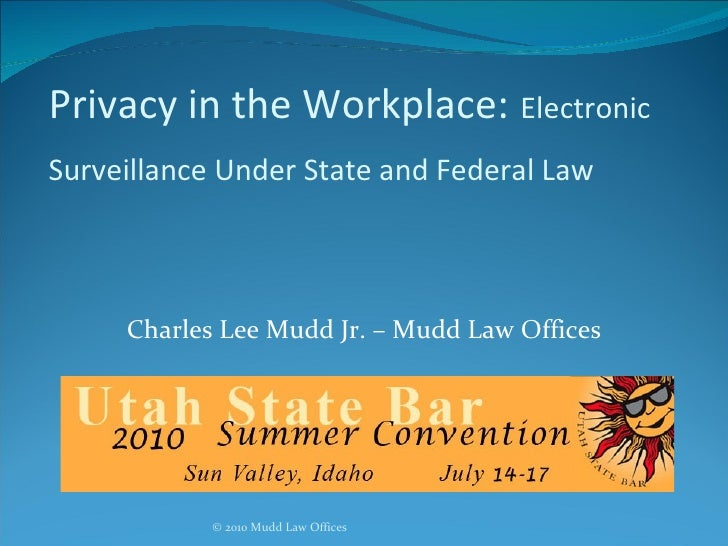 Privacy in the Workplace:   Electronic Surveillance Under State and Federal Law   Charles Lee Mudd Jr. – Mudd Law Offices