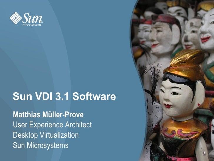Sun VDI 3.1 Software Matthias Müller-Prove User Experience Architect Desktop Virtualization  Sun Microsystems