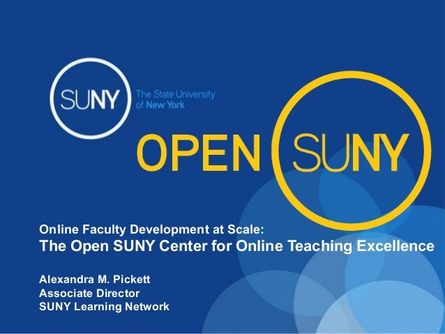 Online Faculty Development at Scale: The Open SUNY Center for Online Teaching Excellence Alexandra M. Pickett Associate Di...