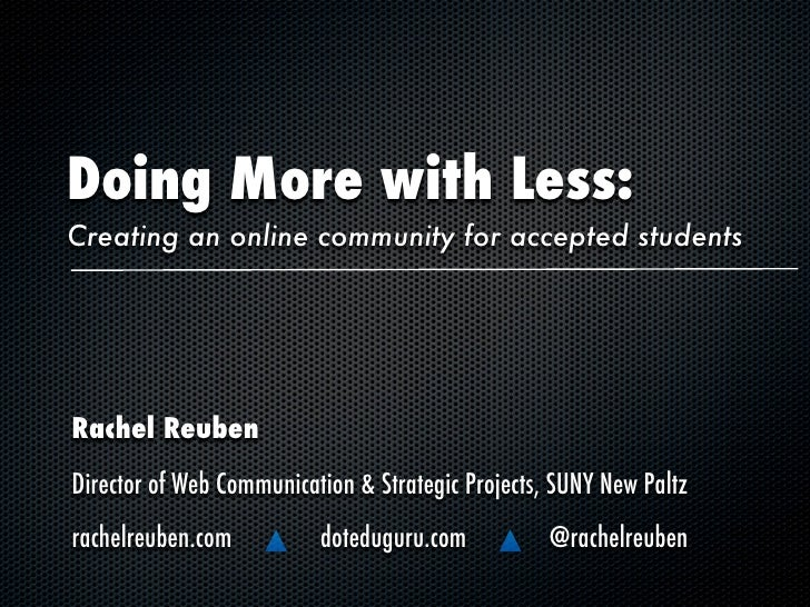 Doing More with Less: Creating an online community for accepted students     Rachel Reuben Director of Web Communication &...