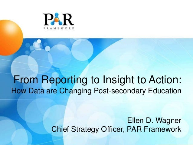 From Reporting to Insight to Action: How Data are Changing Post-secondary Education  Ellen D. Wagner Chief Strategy Office...