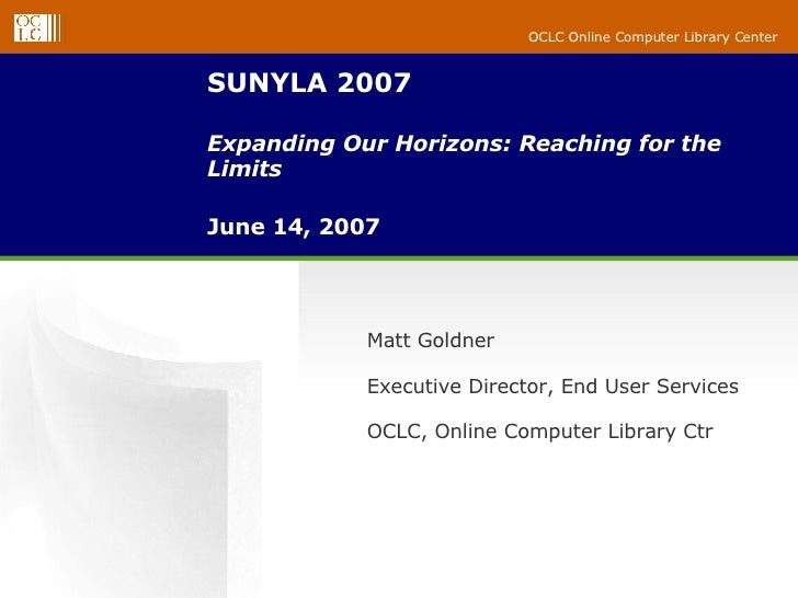 SUNYLA 2007 Expanding Our Horizons: Reaching for the Limits June 14, 2007 Matt Goldner  Executive Director, End User Servi...